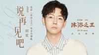 观众口碑首选电影《沐浴之王》曝胡夏《说再见吧》MV