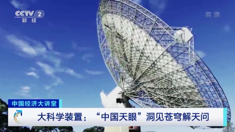 """《中国经济大讲堂》 20210829 大科学装置:""""中国天眼""""洞见苍穹解天问"""