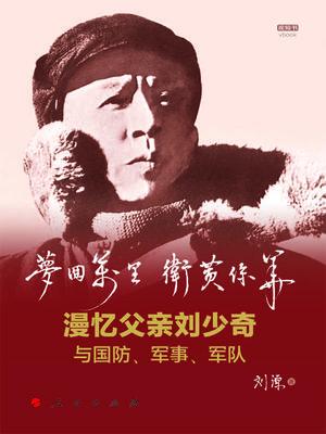 夢回萬裏 衛黃保華:漫憶父親劉少奇與國防、軍事、軍隊